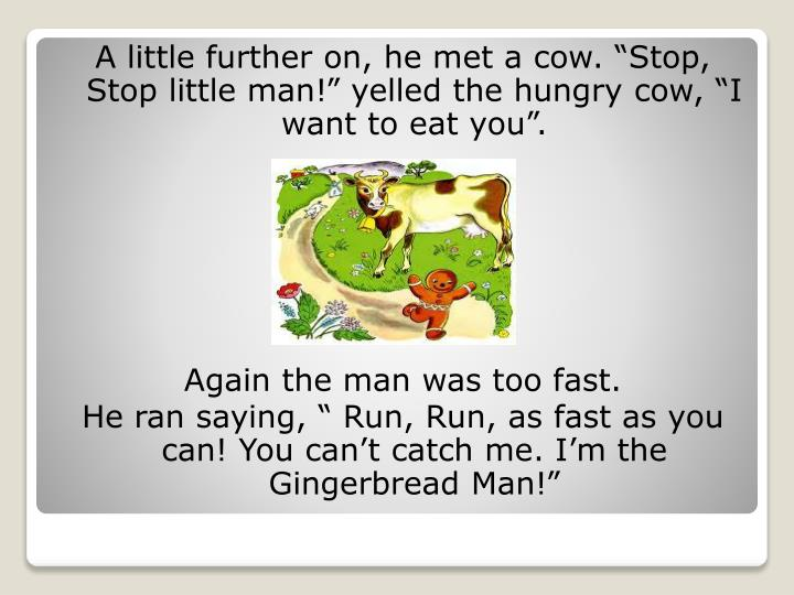 "A little further on, he met a cow. ""Stop, Stop little man!"" yelled the hungry cow, ""I want to eat you""."