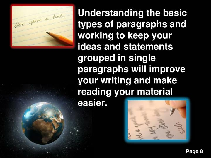 Understanding the basic types of paragraphs and working to keep your ideas and statements grouped in single paragraphs will improve your writing and make reading your material easier.