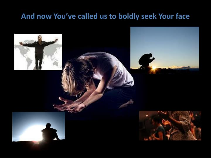 And now You've called us to boldly seek Your face