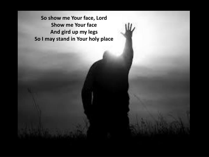 So show me Your face, Lord