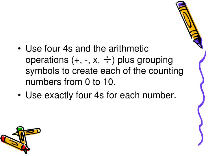 Use four 4s and the arithmetic operations (+, -, x, ÷) plus grouping symbols to create each of the counting numbers from 0 to 10.