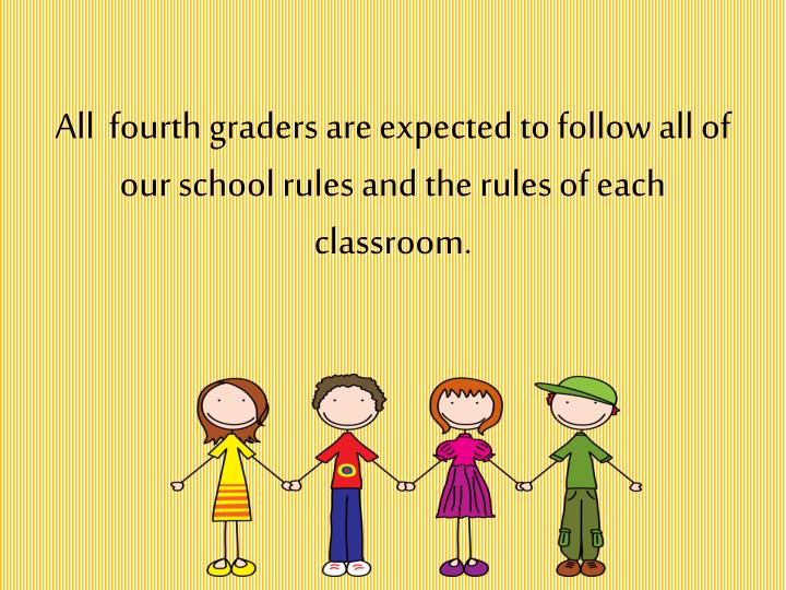 All  fourth graders are expected to follow all of our school rules and the rules of each classroom.