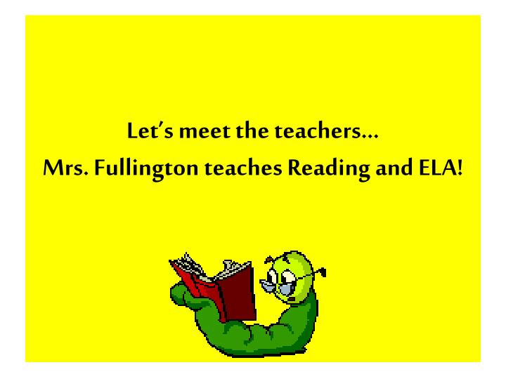 Let s meet the teachers mrs fullington teaches reading and ela