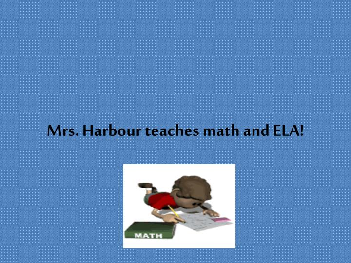 Mrs harbour teaches math and ela