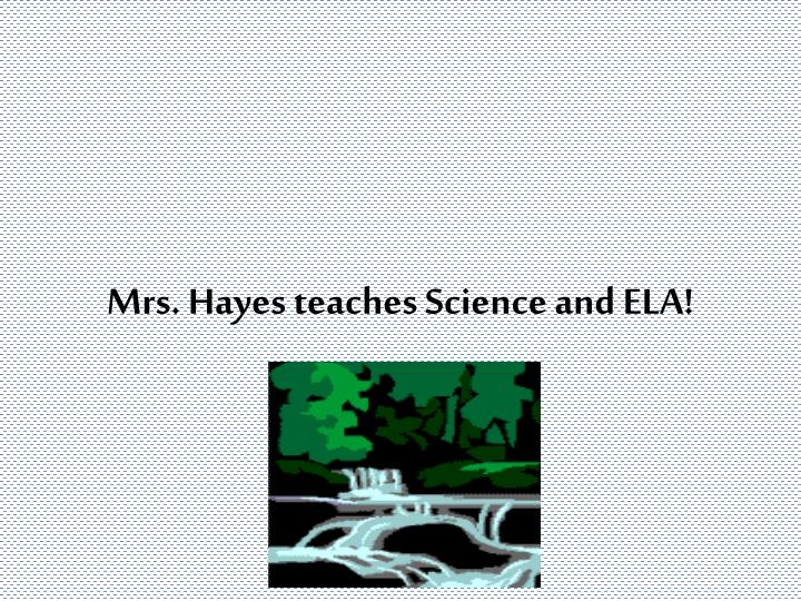 Mrs. Hayes teaches Science and ELA!