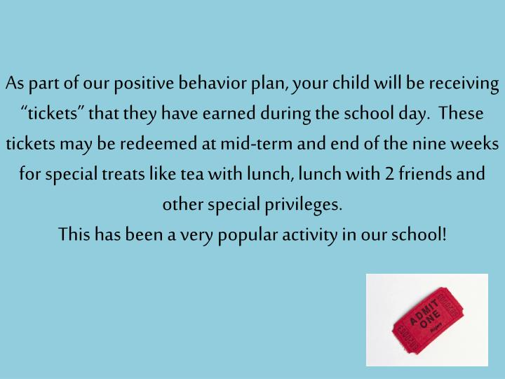 "As part of our positive behavior plan, your child will be receiving ""tickets"" that they have earned during the school day.  These tickets may be redeemed at mid-term and end of the nine weeks for special treats like tea with lunch, lunch with 2 friends and other special privileges."