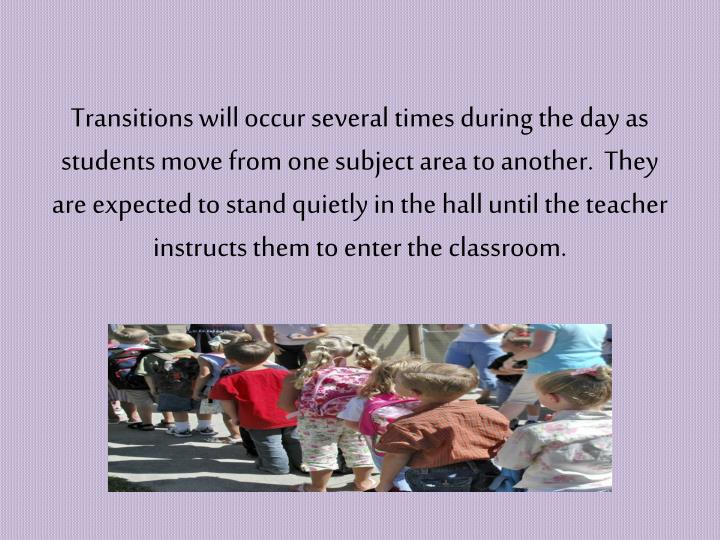 Transitions will occur several times during the day as students move from one subject area to another.  They are expected to stand quietly in the hall until the teacher instructs them to enter the classroom.