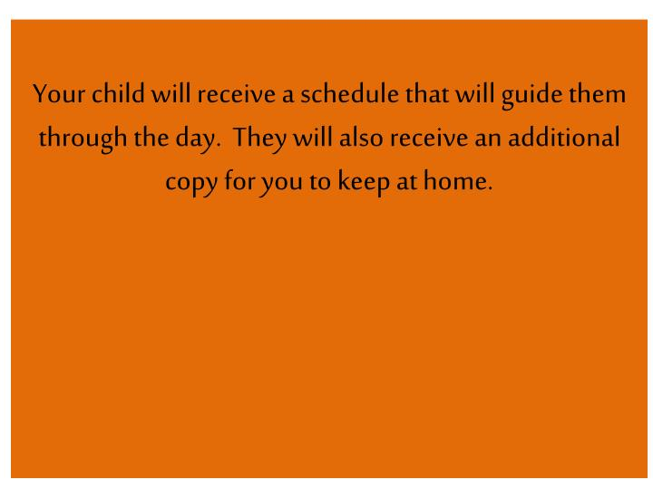 Your child will receive a schedule that will guide them through the day.  They will also receive an additional copy for you to keep at home.