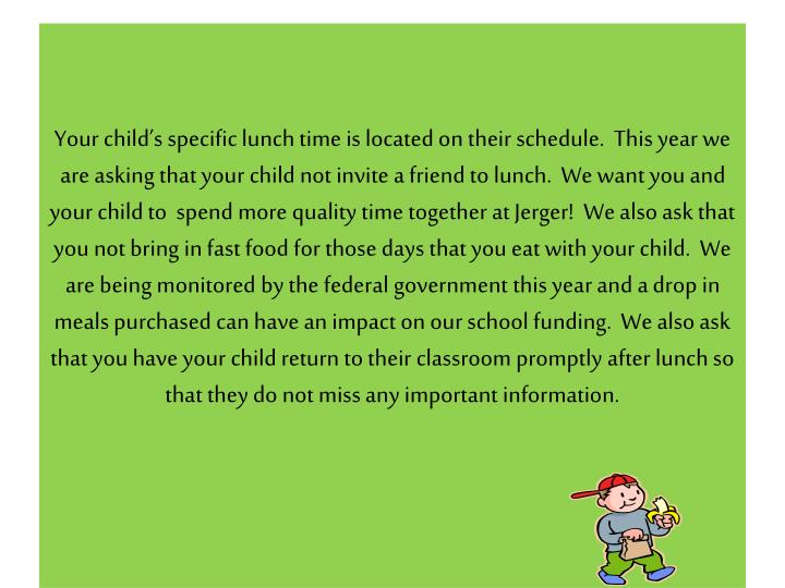 Your child's specific lunch time is located on their schedule.  This year we are asking that your child not invite a friend to lunch.  We want you and your child to  spend more quality time together at Jerger!  We also ask that you not bring in fast food for those days that you eat with your child.  We are being monitored by the federal government this year and a drop in meals purchased can have an impact on our school funding.  We also ask that you have your child return to their classroom promptly after lunch so that they do not miss any important information.