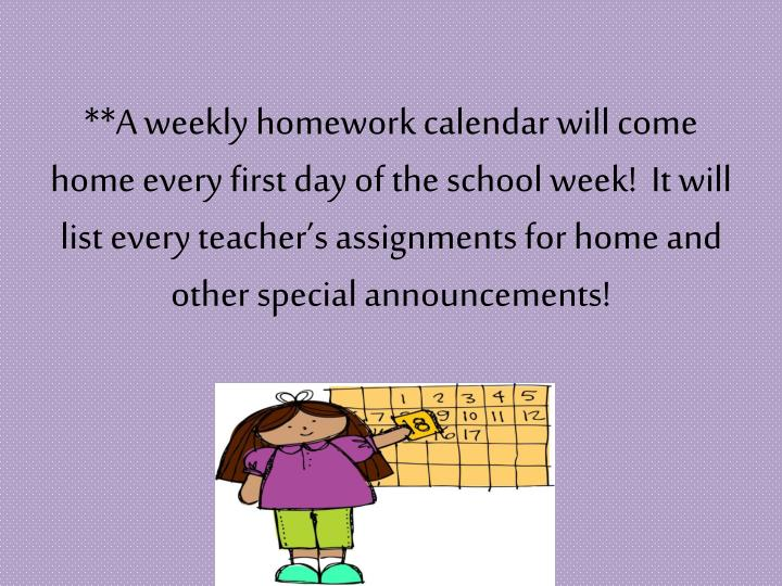 **A weekly homework calendar will come home every first day of the school week!  It will list every teacher's assignments for home and other special announcements!