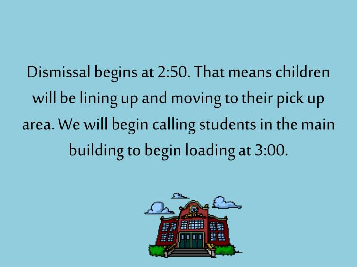 Dismissal begins at 2:50. That means children will be lining up and moving to their pick up area. We will begin calling students in the main building to begin loading at 3:00.