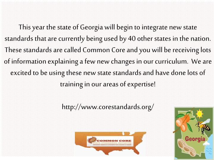 This year the state of Georgia will begin to integrate new state standards that are currently being used by 40 other states in the nation.  These standards are called Common Core and you will be receiving lots of information explaining a few new changes in our curriculum.  We are excited to be using these new state standards and have done lots of training in our areas of expertise!