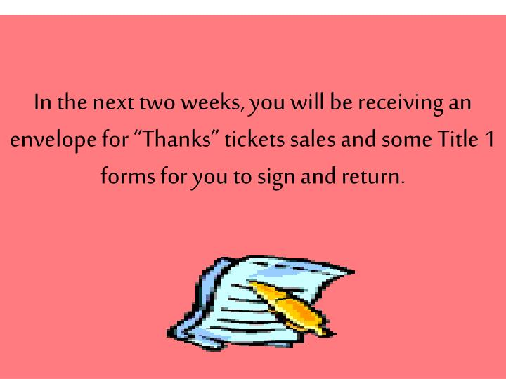 "In the next two weeks, you will be receiving an envelope for ""Thanks"" tickets sales and some Title 1 forms for you to sign and return."