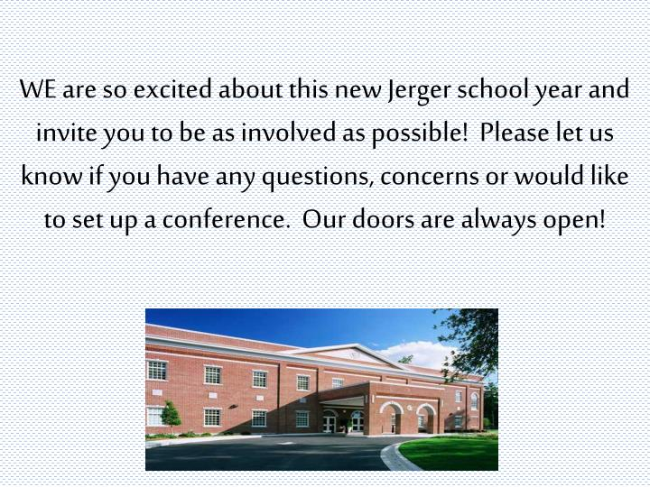 WE are so excited about this new Jerger school year and invite you to be as involved as possible!  Please let us know if you have any questions, concerns or would like to set up a conference.  Our doors are always open!