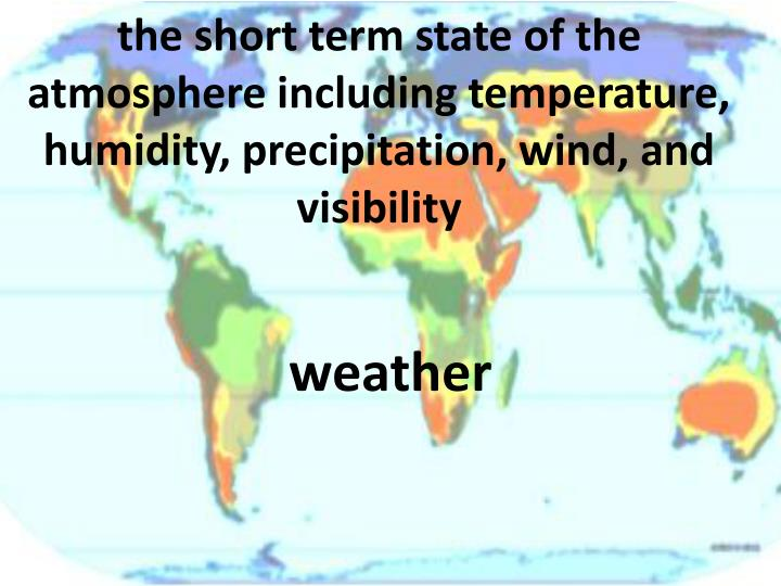 the short term state of the atmosphere including temperature, humidity, precipitation, wind, and visibility