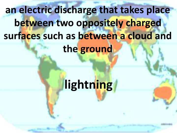 an electric discharge that takes place between two oppositely charged surfaces such as between a cloud and the ground