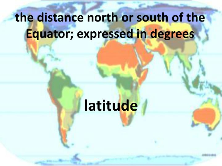the distance north or south of the Equator; expressed in degrees