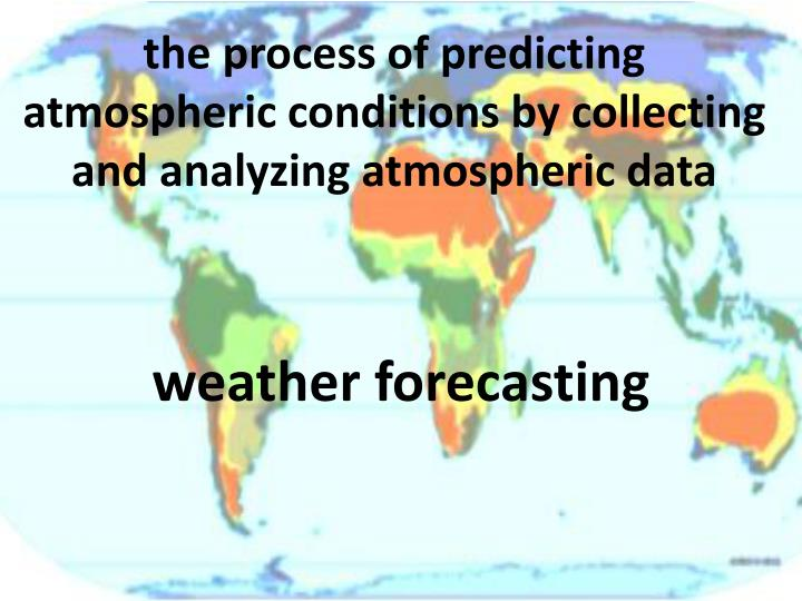 the process of predicting atmospheric conditions by collecting and analyzing atmospheric data