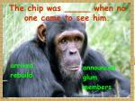 the chip was when no one came to see him