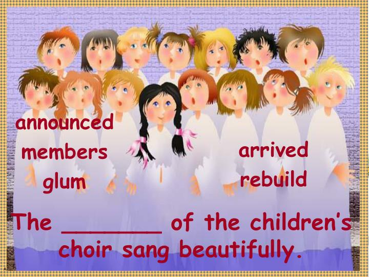The _______ of the children's choir sang beautifully.