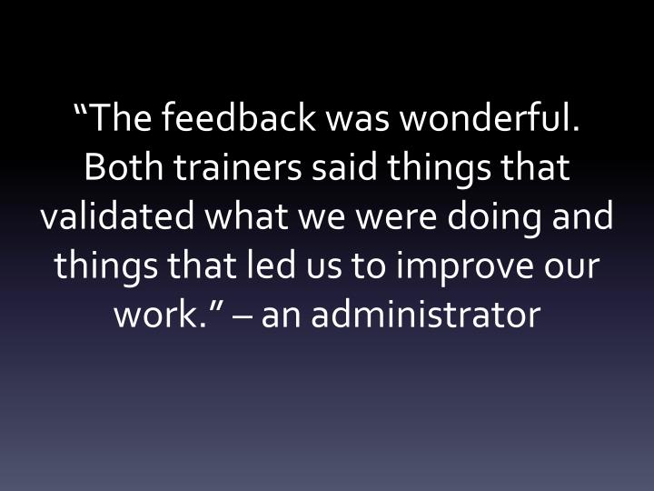 """""""The feedback was wonderful. Both trainers said things that validated what we were doing and things that led us to improve our work."""