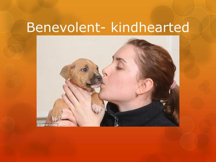 Benevolent- kindhearted