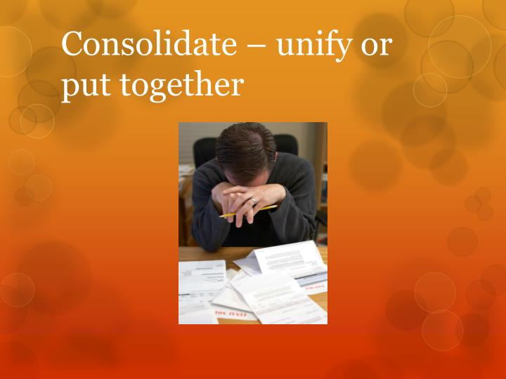 Consolidate – unify or put together