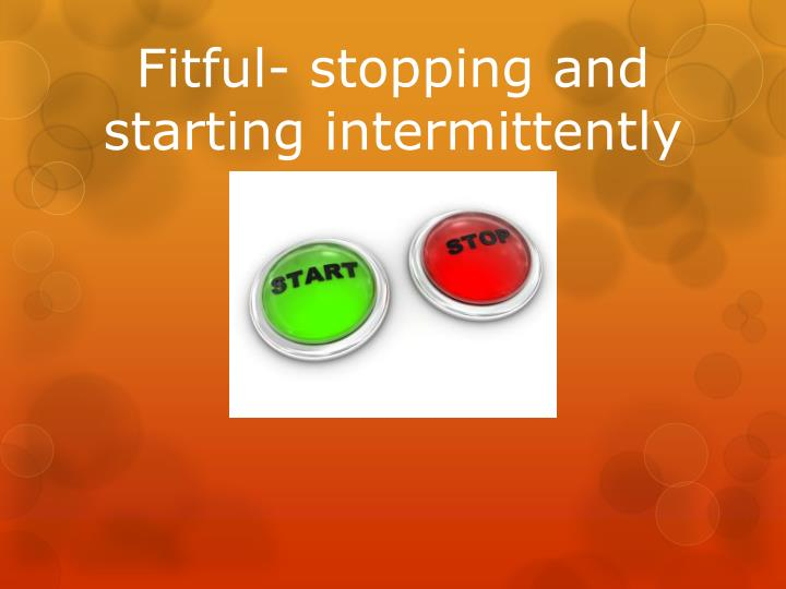 Fitful- stopping and starting intermittently