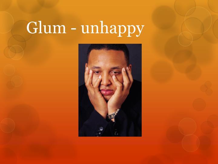 Glum - unhappy