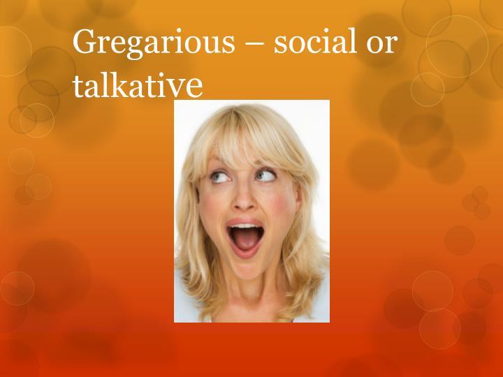Gregarious – social or talkati