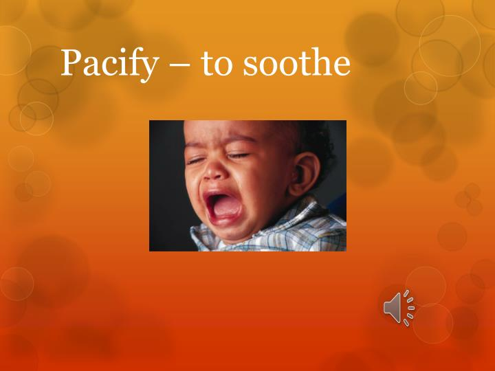 Pacify – to soothe