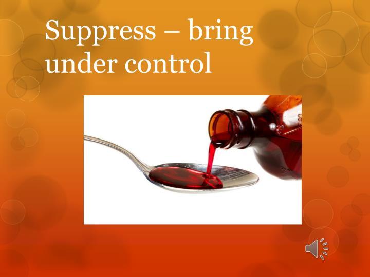 Suppress – bring under control