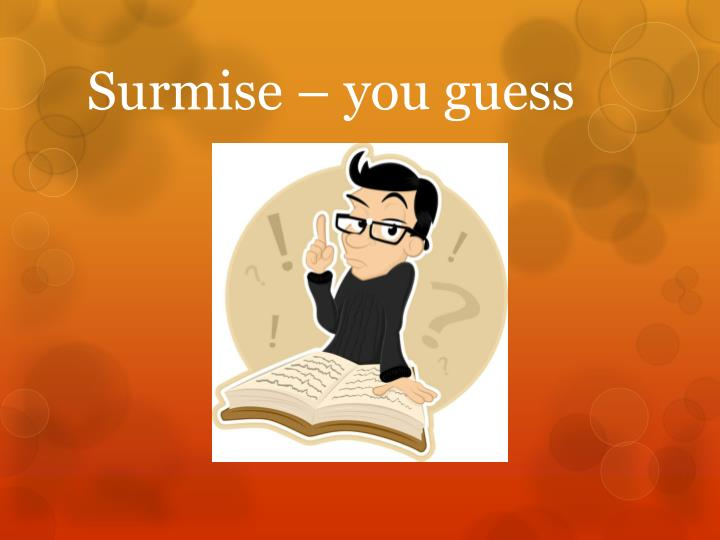 Surmise – you guess