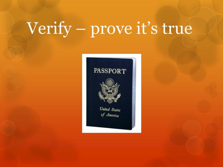 Verify – prove it's true