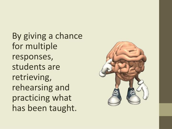 By giving a chance for multiple responses, students are retrieving, rehearsing and practicing what has been taught.