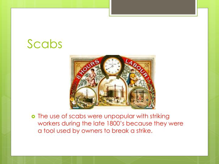 The use of scabs were unpopular with striking workers during the late 1800's because they were a tool used by owners to break a strike.