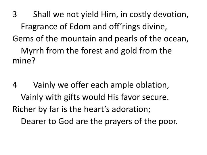 3	Shall we not yield Him, in costly devotion,