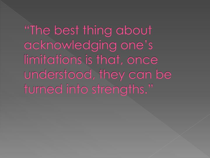 """The best thing about acknowledging one's limitations is that, once understood, they can be turned into strengths."""