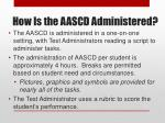 how is the aascd administered