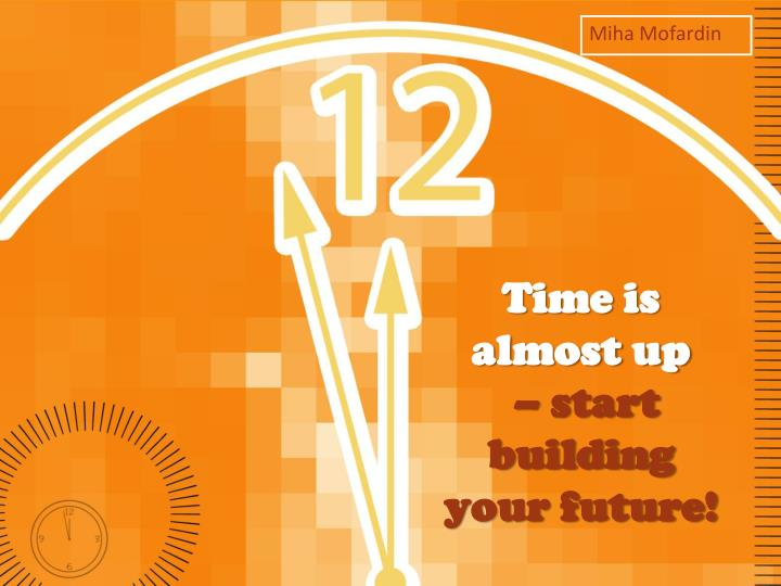 time is almost up start building your future