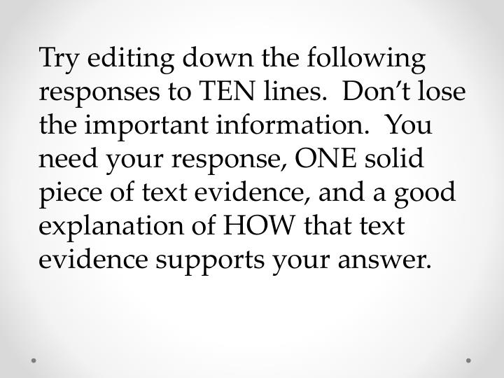 Try editing down the following responses to TEN lines.  Don't lose the important information.  You need your response, ONE solid piece of text evidence, and a good explanation of HOW that text evidence supports your answer.