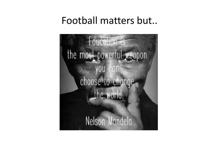 Football matters but..