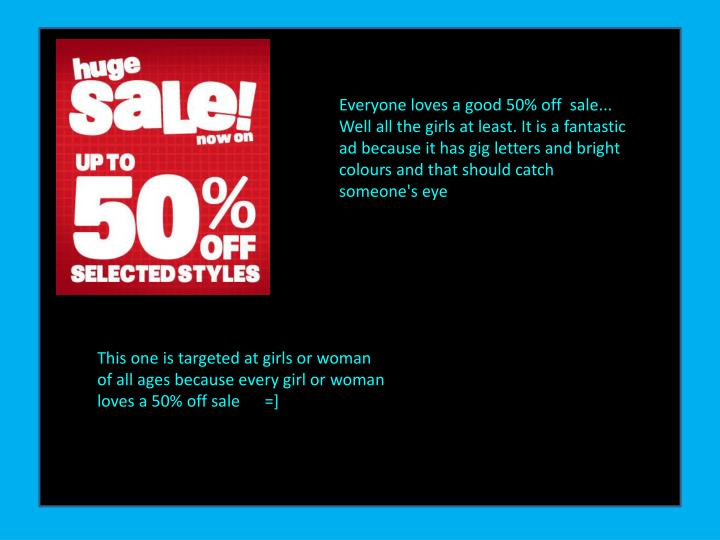 Everyone loves a good 50% off  sale... Well all the girls at least. It is a fantastic ad because it has gig letters and bright colours and that should catch someone's eye