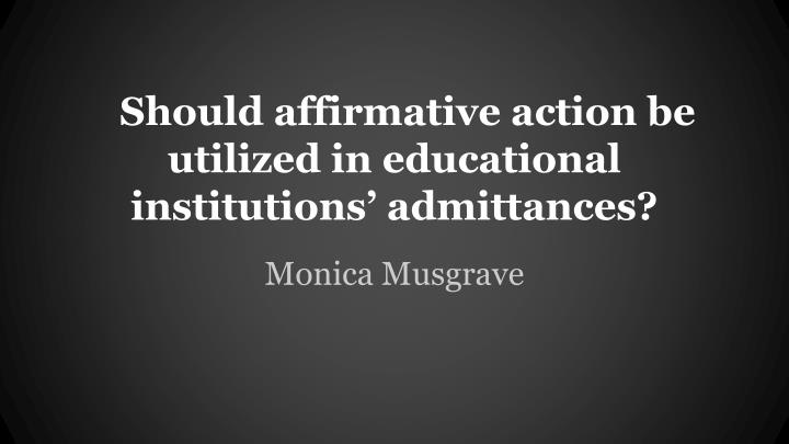 Should affirmative action be utilized in educational institutions admittances