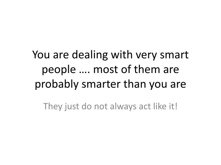You are dealing with very smart people …. most of them are probably smarter than you are