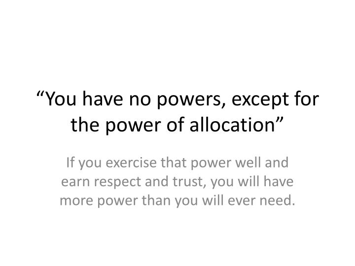 """""""You have no powers, except for the power of allocation"""""""