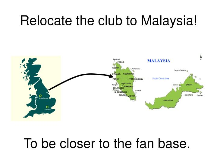 Relocate the club to Malaysia!