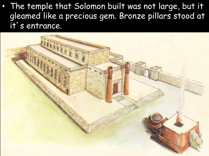 The temple that Solomon built was not large, but it gleamed like a precious gem. Bronze pillars stood at it