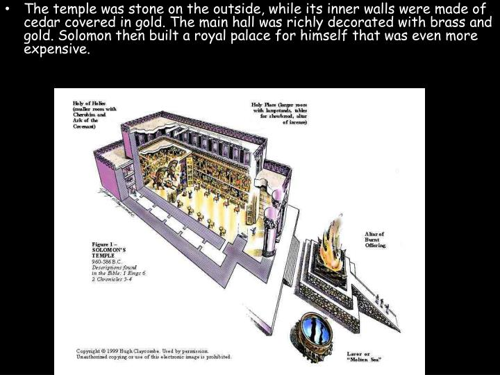 The temple was stone on the outside, while its inner walls were made of cedar covered in gold. The main hall was richly decorated with brass and gold. Solomon then built a royal palace for himself that was even more expensive.