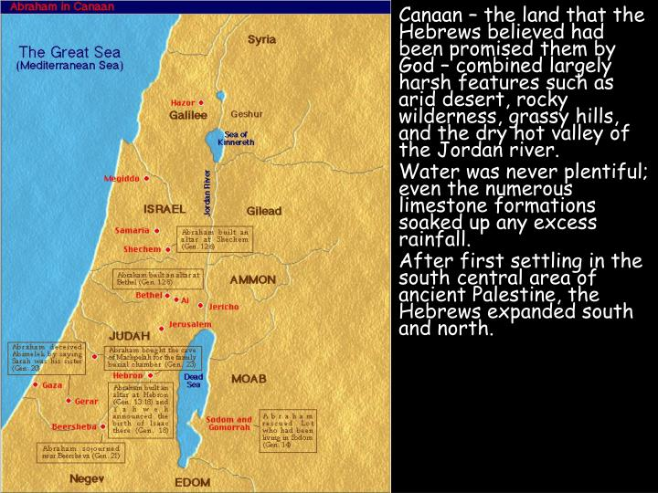 Canaan – the land that the Hebrews believed had been promised them by God – combined largely harsh features such as arid desert, rocky wilderness, grassy hills, and the dry hot valley of the Jordan river.